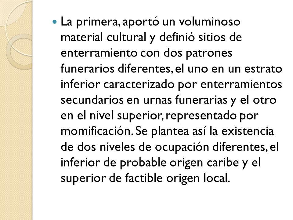La primera, aportó un voluminoso material cultural y definió sitios de enterramiento con dos patrones funerarios diferentes, el uno en un estrato inferior caracterizado por enterramientos secundarios en urnas funerarias y el otro en el nivel superior, representado por momificación.