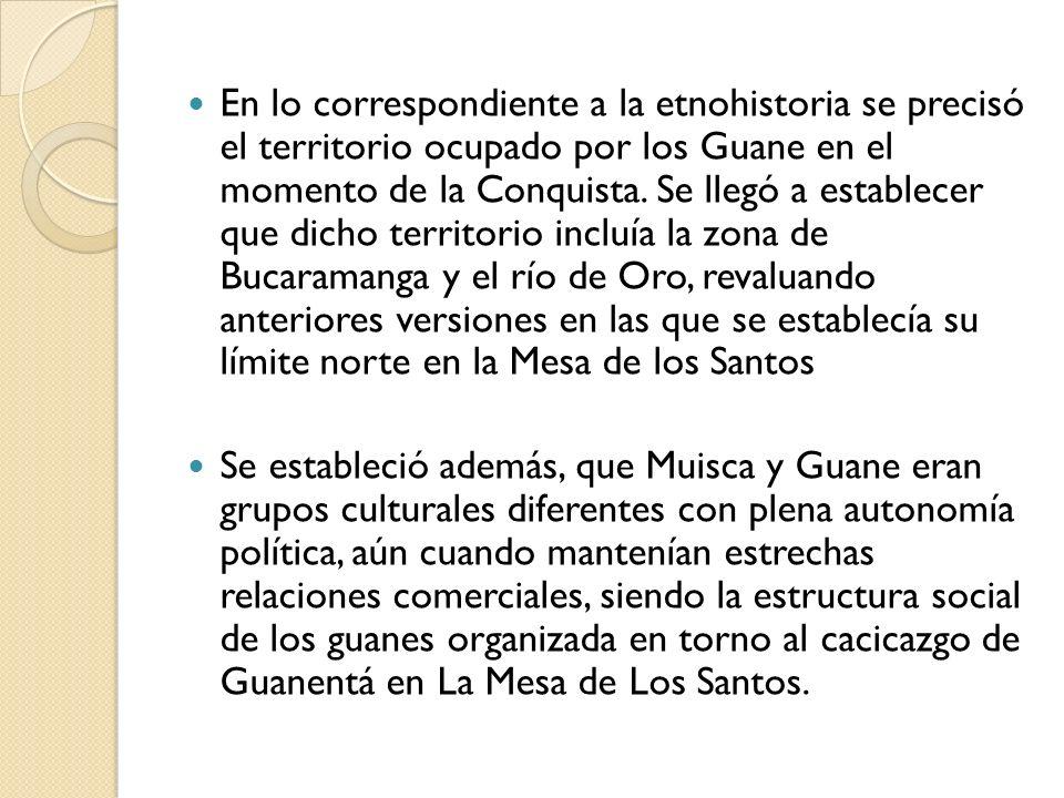 En lo correspondiente a la etnohistoria se precisó el territorio ocupado por los Guane en el momento de la Conquista. Se llegó a establecer que dicho territorio incluía la zona de Bucaramanga y el río de Oro, revaluando anteriores versiones en las que se establecía su límite norte en la Mesa de los Santos