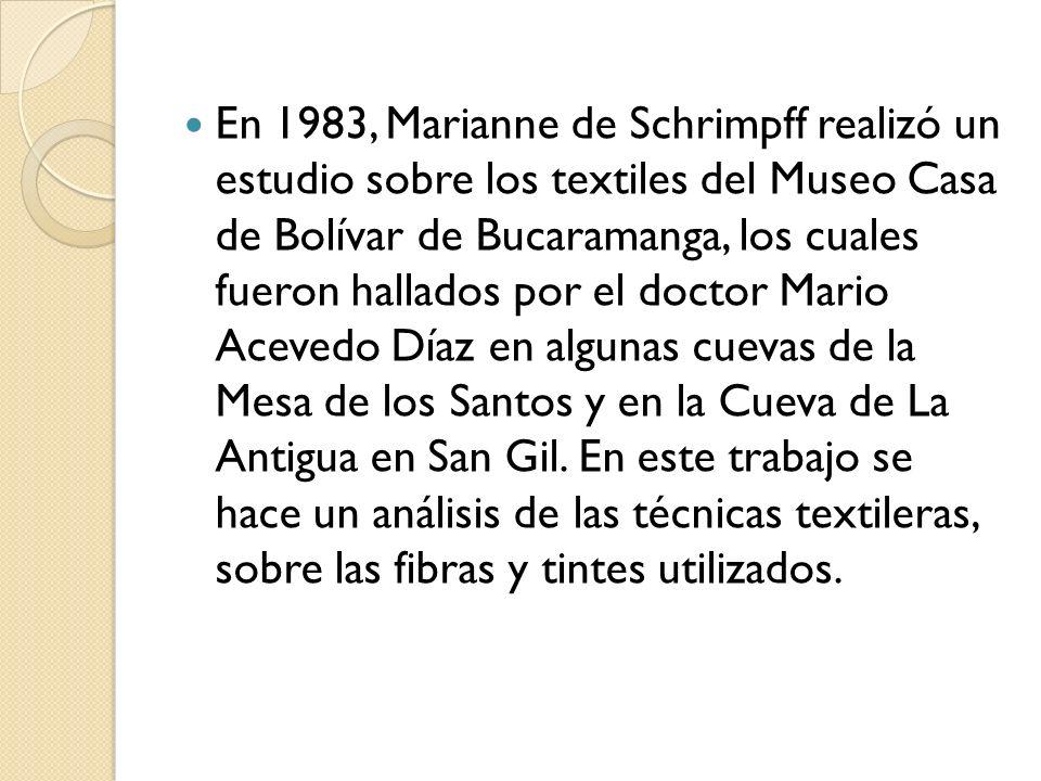 En 1983, Marianne de Schrimpff realizó un estudio sobre los textiles del Museo Casa de Bolívar de Bucaramanga, los cuales fueron hallados por el doctor Mario Acevedo Díaz en algunas cuevas de la Mesa de los Santos y en la Cueva de La Antigua en San Gil.