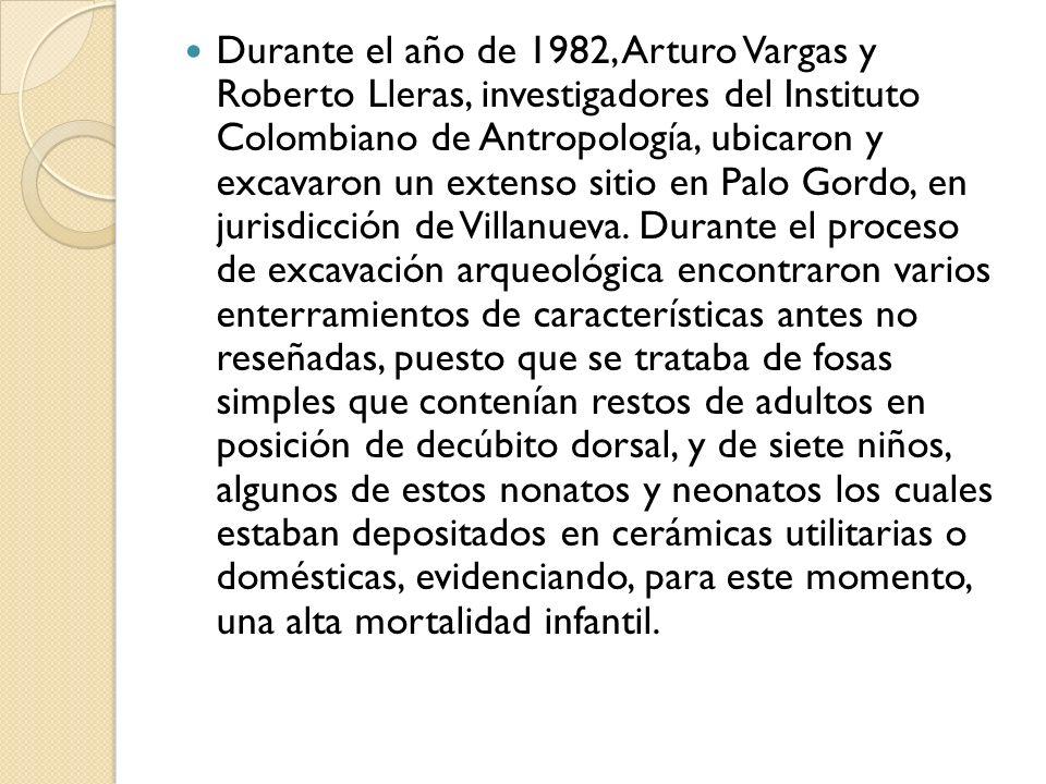 Durante el año de 1982, Arturo Vargas y Roberto Lleras, investigadores del Instituto Colombiano de Antropología, ubicaron y excavaron un extenso sitio en Palo Gordo, en jurisdicción de Villanueva.