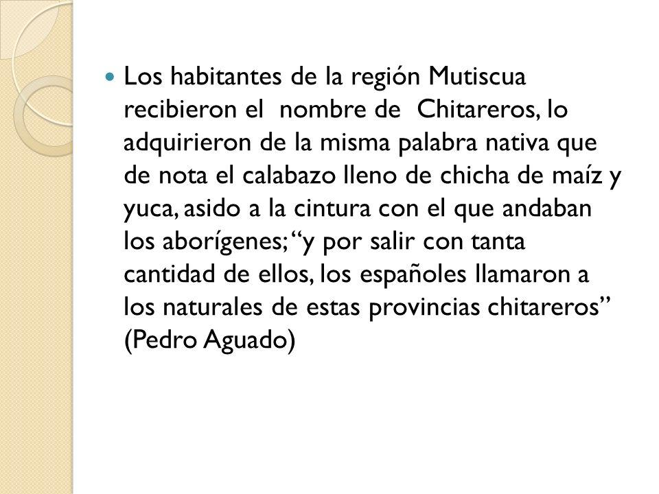 Los habitantes de la región Mutiscua recibieron el nombre de Chitareros, lo adquirieron de la misma palabra nativa que de nota el calabazo lleno de chicha de maíz y yuca, asido a la cintura con el que andaban los aborígenes; y por salir con tanta cantidad de ellos, los españoles llamaron a los naturales de estas provincias chitareros (Pedro Aguado)