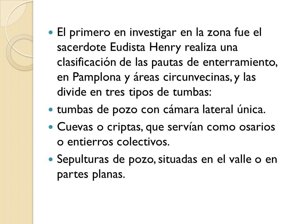 El primero en investigar en la zona fue el sacerdote Eudista Henry realiza una clasificación de las pautas de enterramiento, en Pamplona y áreas circunvecinas, y las divide en tres tipos de tumbas: