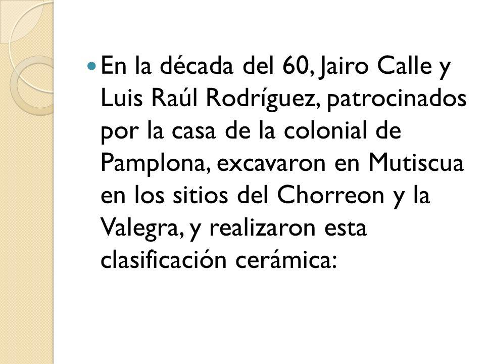 En la década del 60, Jairo Calle y Luis Raúl Rodríguez, patrocinados por la casa de la colonial de Pamplona, excavaron en Mutiscua en los sitios del Chorreon y la Valegra, y realizaron esta clasificación cerámica: