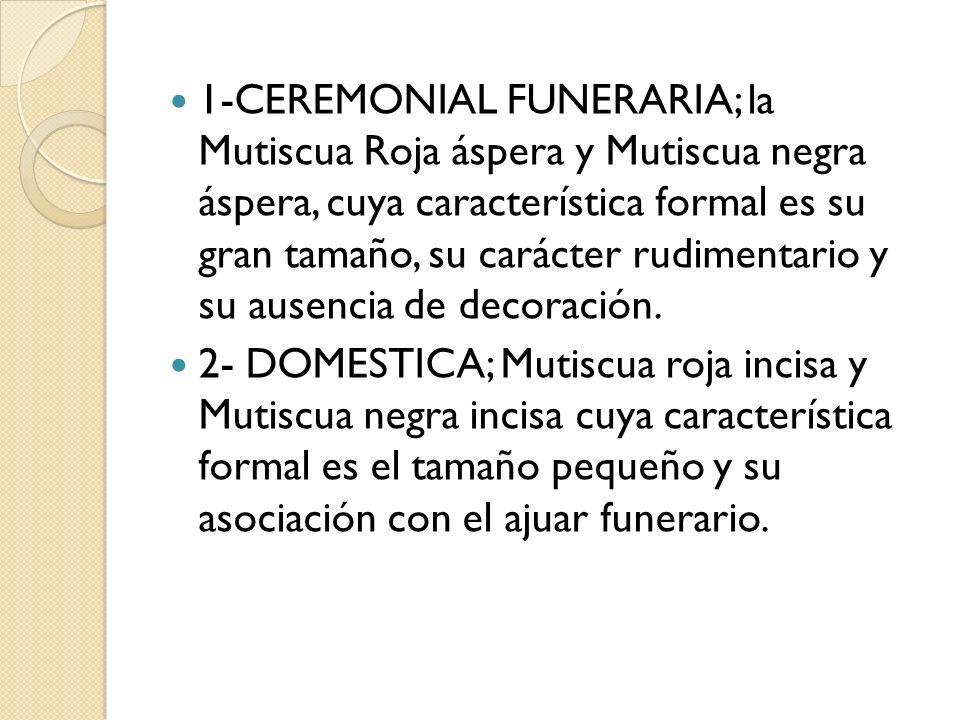 1-CEREMONIAL FUNERARIA; la Mutiscua Roja áspera y Mutiscua negra áspera, cuya característica formal es su gran tamaño, su carácter rudimentario y su ausencia de decoración.