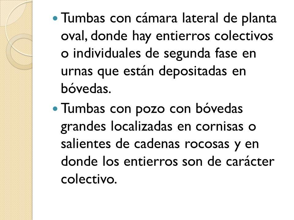 Tumbas con cámara lateral de planta oval, donde hay entierros colectivos o individuales de segunda fase en urnas que están depositadas en bóvedas.