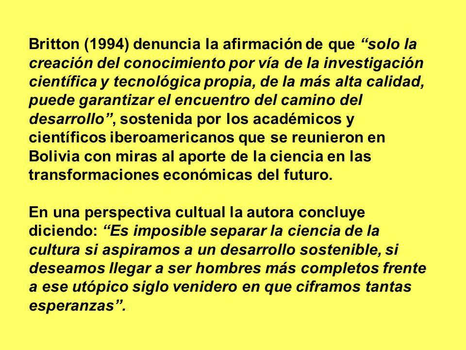 Britton (1994) denuncia la afirmación de que solo la creación del conocimiento por vía de la investigación científica y tecnológica propia, de la más alta calidad, puede garantizar el encuentro del camino del desarrollo , sostenida por los académicos y científicos iberoamericanos que se reunieron en Bolivia con miras al aporte de la ciencia en las transformaciones económicas del futuro.