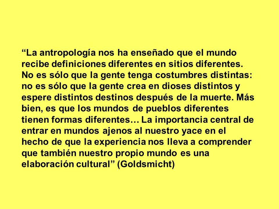 La antropología nos ha enseñado que el mundo recibe definiciones diferentes en sitios diferentes.
