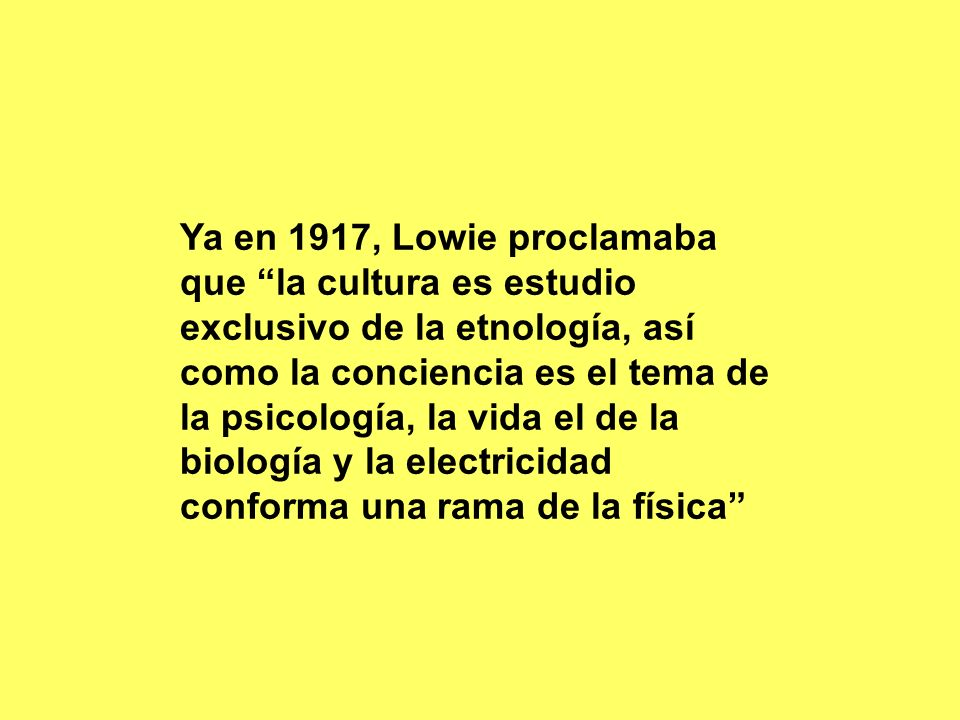 Ya en 1917, Lowie proclamaba que la cultura es estudio exclusivo de la etnología, así como la conciencia es el tema de la psicología, la vida el de la biología y la electricidad conforma una rama de la física