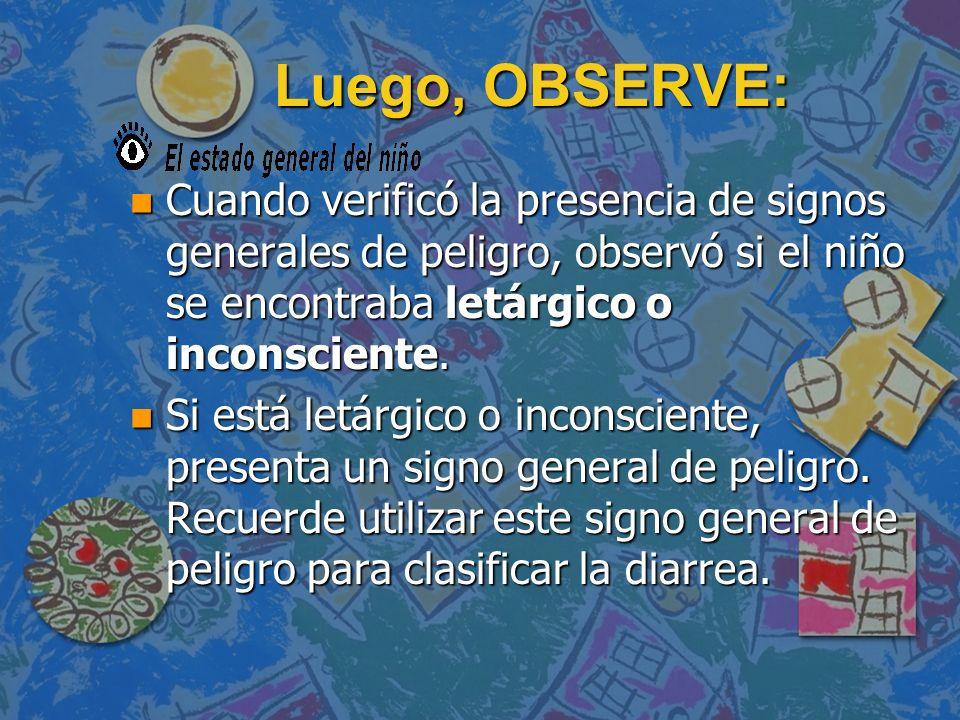 Luego, OBSERVE: Cuando verificó la presencia de signos generales de peligro, observó si el niño se encontraba letárgico o inconsciente.