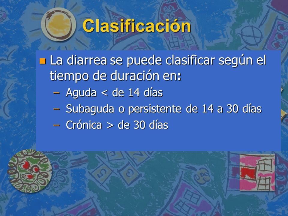 Clasificación La diarrea se puede clasificar según el tiempo de duración en: Aguda < de 14 días. Subaguda o persistente de 14 a 30 días.