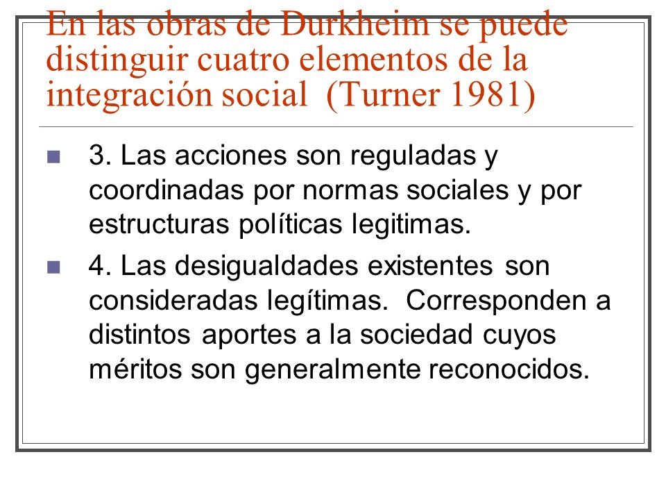 En las obras de Durkheim se puede distinguir cuatro elementos de la integración social (Turner 1981)