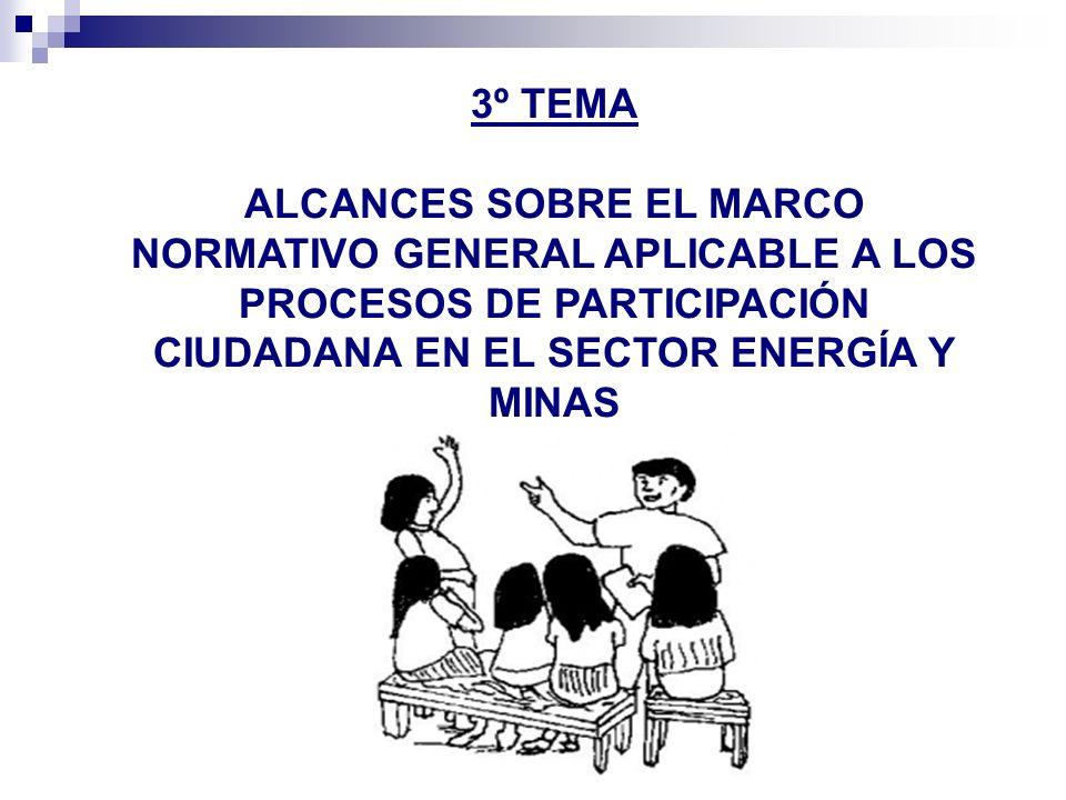 3º TEMA ALCANCES SOBRE EL MARCO NORMATIVO GENERAL APLICABLE A LOS PROCESOS DE PARTICIPACIÓN CIUDADANA EN EL SECTOR ENERGÍA Y MINAS.