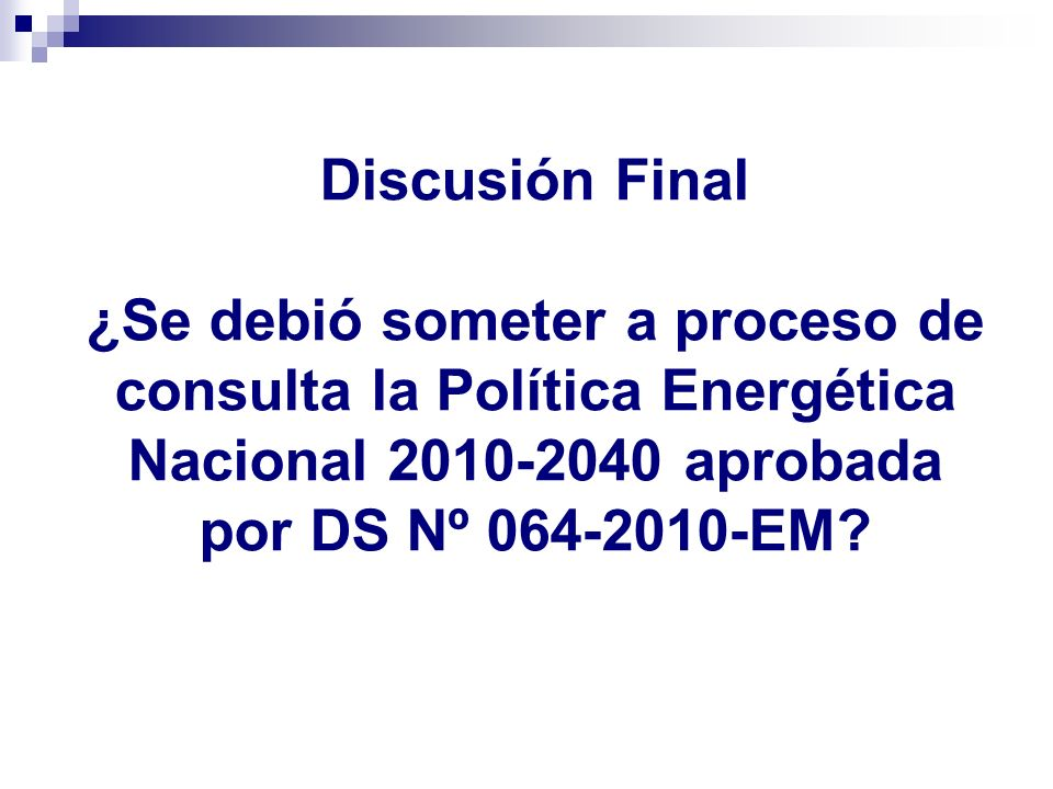 Discusión Final ¿Se debió someter a proceso de consulta la Política Energética Nacional 2010-2040 aprobada por DS Nº 064-2010-EM