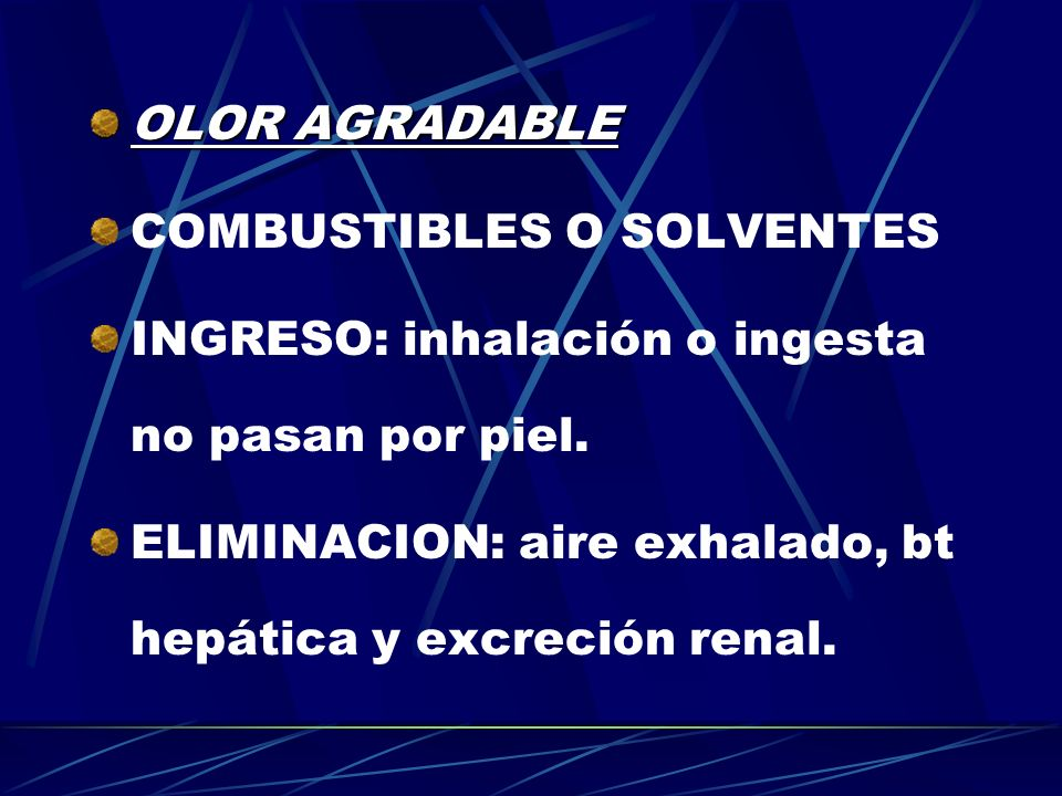 OLOR AGRADABLE COMBUSTIBLES O SOLVENTES. INGRESO: inhalación o ingesta no pasan por piel.