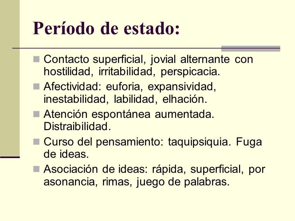 Período de estado: Contacto superficial, jovial alternante con hostilidad, irritabilidad, perspicacia.