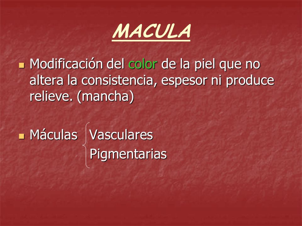 MACULA Modificación del color de la piel que no altera la consistencia, espesor ni produce relieve. (mancha)