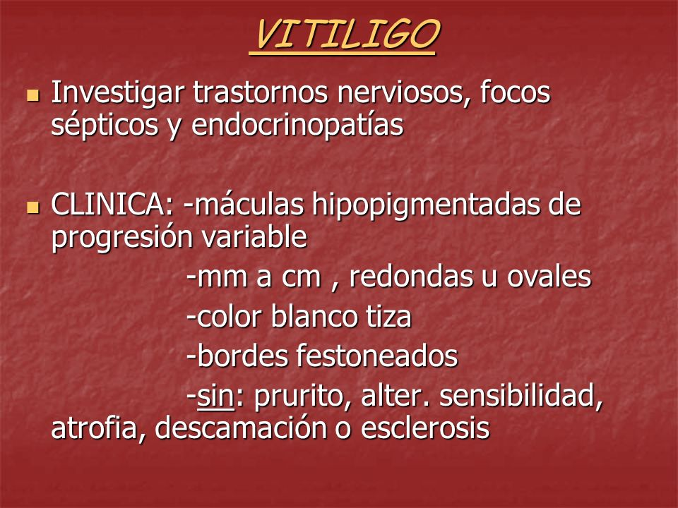 VITILIGO Investigar trastornos nerviosos, focos sépticos y endocrinopatías. CLINICA: -máculas hipopigmentadas de progresión variable.