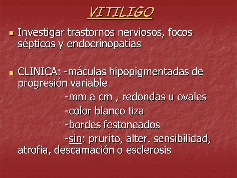 VITILIGOInvestigar trastornos nerviosos, focos sépticos y endocrinopatías. CLINICA: -máculas hipopigmentadas de progresión variable.