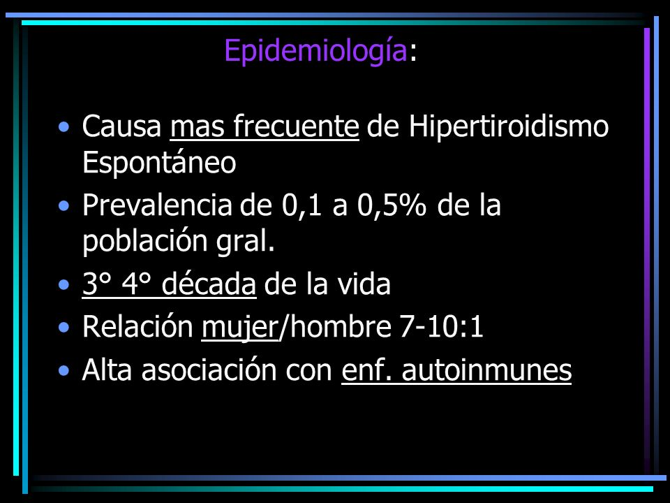 Epidemiología:Causa mas frecuente de Hipertiroidismo Espontáneo. Prevalencia de 0,1 a 0,5% de la población gral.