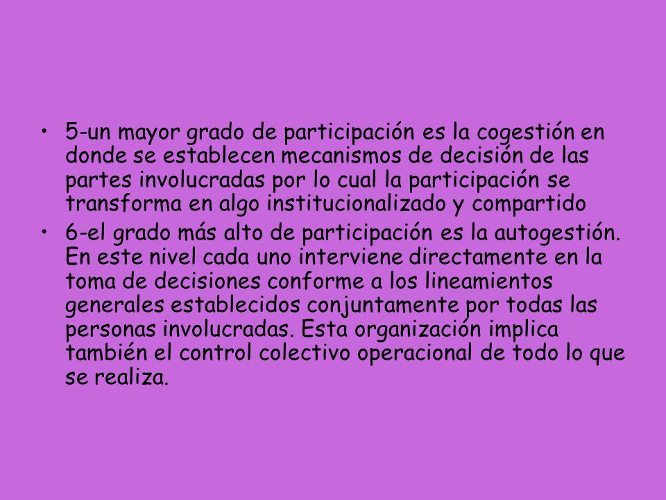 5-un mayor grado de participación es la cogestión en donde se establecen mecanismos de decisión de las partes involucradas por lo cual la participación se transforma en algo institucionalizado y compartido