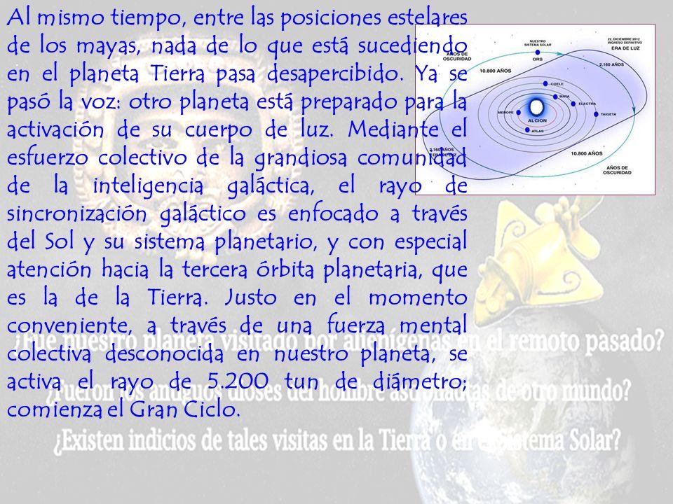 Al mismo tiempo, entre las posiciones estelares de los mayas, nada de lo que está sucediendo en el planeta Tierra pasa desapercibido. Ya se pasó la voz: otro planeta está preparado para la activación de su cuerpo de luz. Mediante el esfuerzo colectivo de la grandiosa comunidad de la inteligencia galáctica, el rayo de sincronización galáctico es enfocado a través del Sol y su sistema planetario, y con especial atención hacia la tercera órbita planetaria, que es la de la Tierra. Justo en el momento conveniente, a través de una fuerza mental colectiva desconocida en nuestro planeta, se activa el rayo de 5.200 tun de diámetro; comienza el Gran Ciclo.