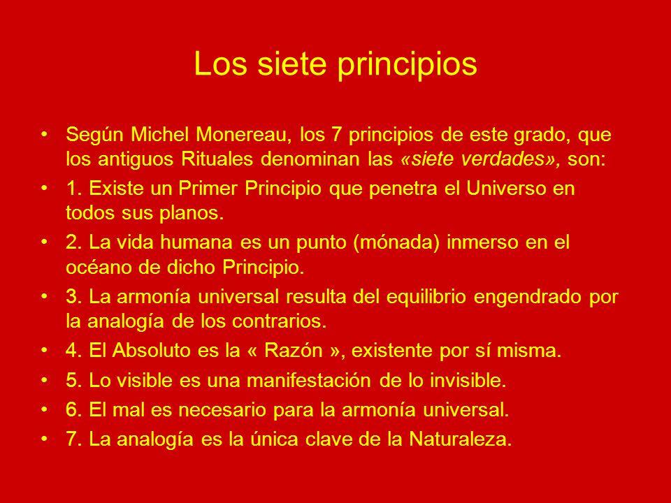 Los siete principios Según Michel Monereau, los 7 principios de este grado, que los antiguos Rituales denominan las «siete verdades», son: