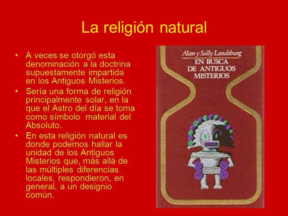La religión natural A veces se otorgó esta denominación a la doctrina supuestamente impartida en los Antiguos Misterios.
