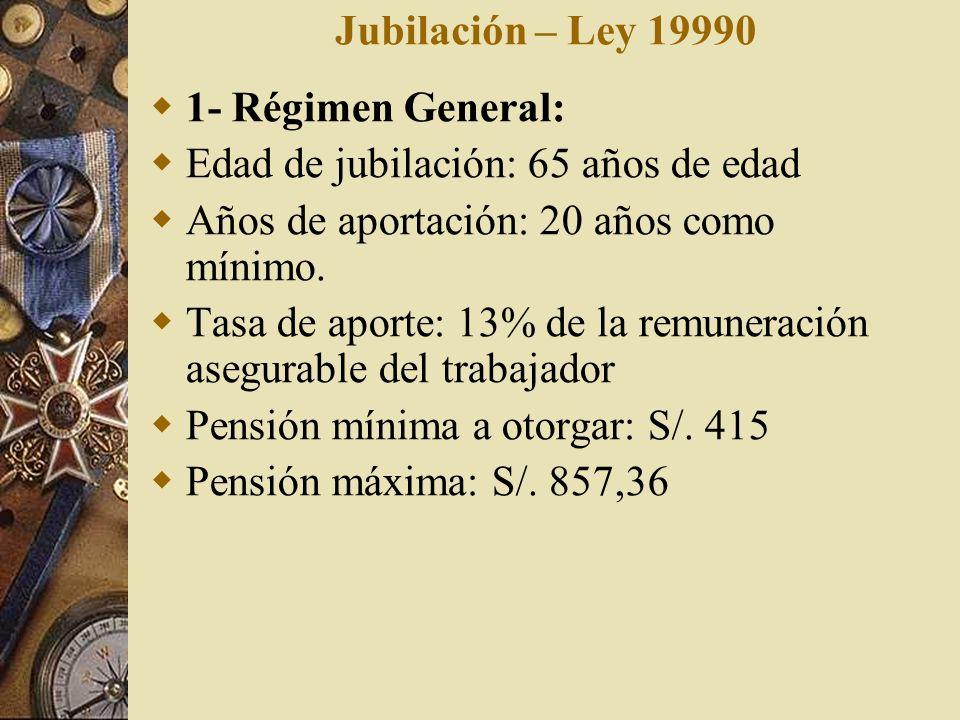 Jubilación – Ley 19990 1- Régimen General: Edad de jubilación: 65 años de edad. Años de aportación: 20 años como mínimo.
