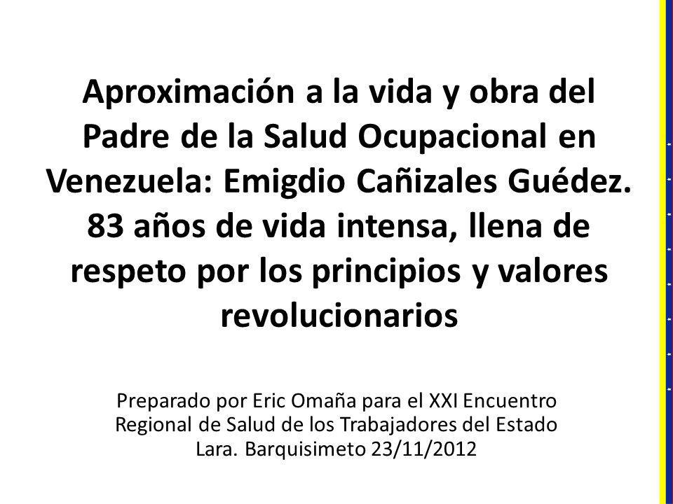 Aproximación a la vida y obra del Padre de la Salud Ocupacional en Venezuela: Emigdio Cañizales Guédez. 83 años de vida intensa, llena de respeto por los principios y valores revolucionarios