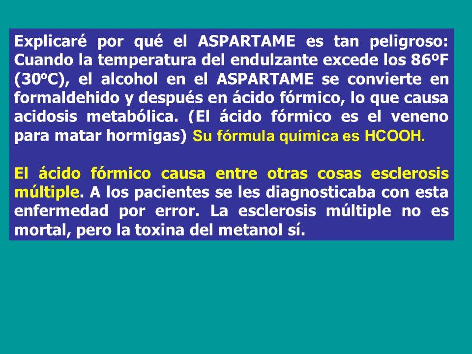 Explicaré por qué el ASPARTAME es tan peligroso: Cuando la temperatura del endulzante excede los 86ºF (30oC), el alcohol en el ASPARTAME se convierte en formaldehido y después en ácido fórmico, lo que causa acidosis metabólica. (El ácido fórmico es el veneno para matar hormigas).