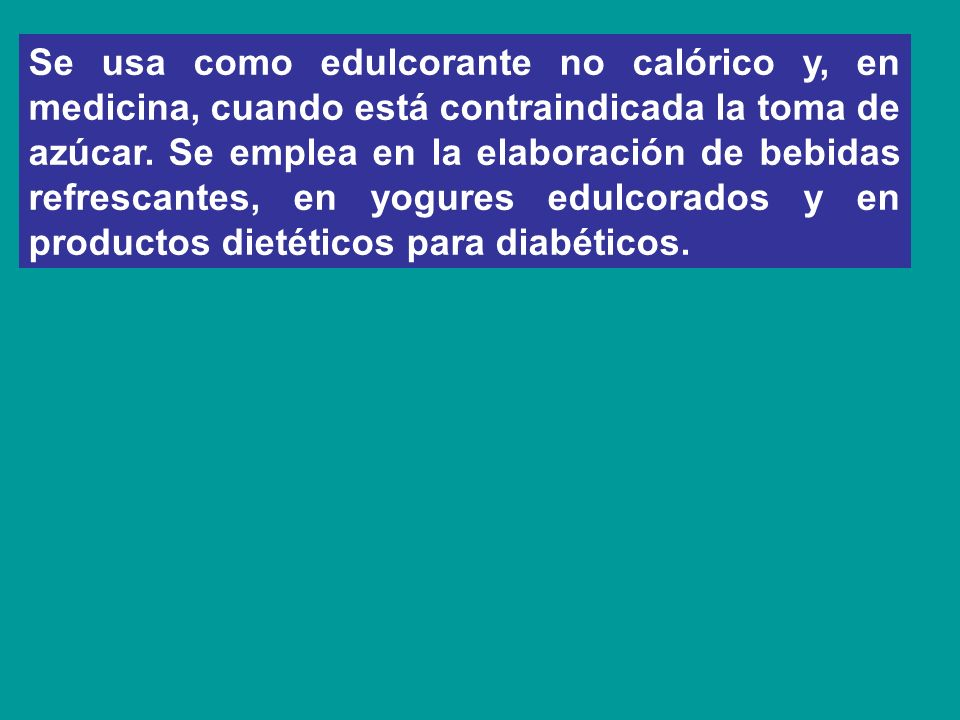 Se usa como edulcorante no calórico y, en medicina, cuando está contraindicada la toma de azúcar.