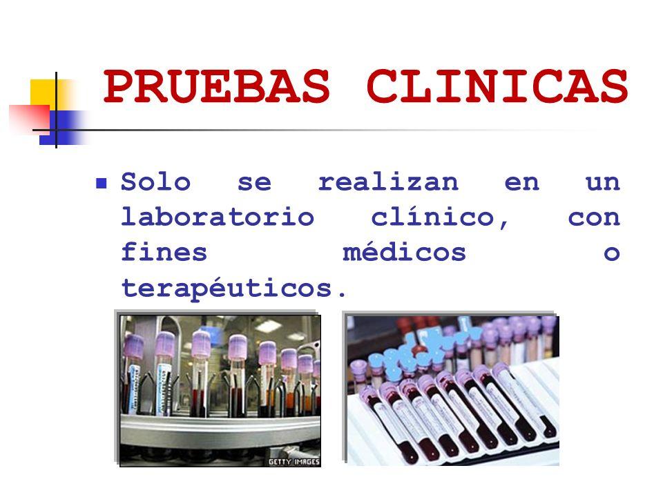 PRUEBAS CLINICAS Solo se realizan en un laboratorio clínico, con fines médicos o terapéuticos.