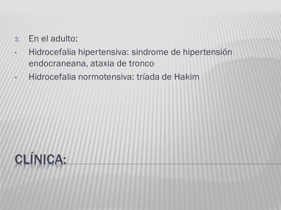 En el adulto:Hidrocefalia hipertensiva: sindrome de hipertensión endocraneana, ataxia de tronco. Hidrocefalia normotensiva: tríada de Hakim.