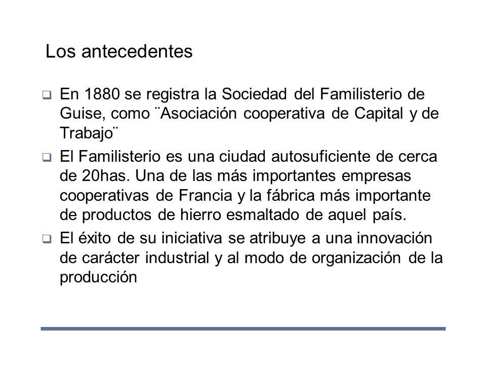 Los antecedentes En 1880 se registra la Sociedad del Familisterio de Guise, como ¨Asociación cooperativa de Capital y de Trabajo¨