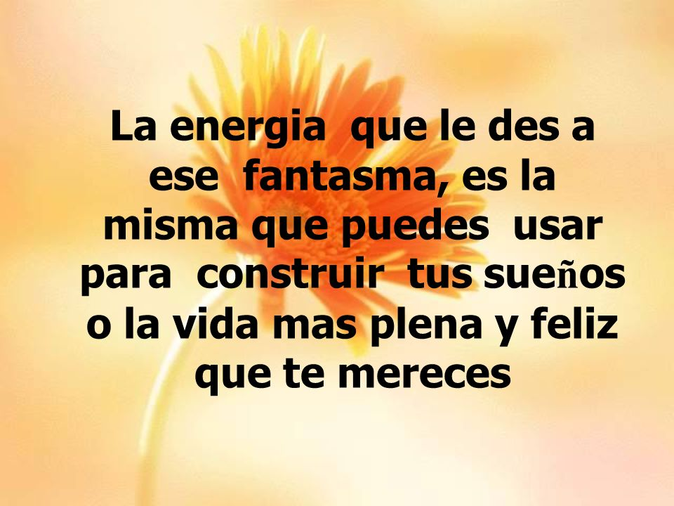La energia que le des a ese fantasma, es la misma que puedes usar para construir tus sueños o la vida mas plena y feliz que te mereces