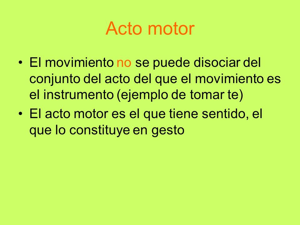 Acto motor El movimiento no se puede disociar del conjunto del acto del que el movimiento es el instrumento (ejemplo de tomar te)