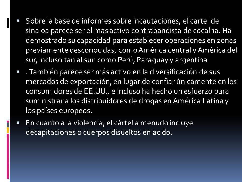 Sobre la base de informes sobre incautaciones, el cartel de sinaloa parece ser el mas activo contrabandista de cocaína. Ha demostrado su capacidad para establecer operaciones en zonas previamente desconocidas, como América central y América del sur, incluso tan al sur como Perú, Paraguay y argentina