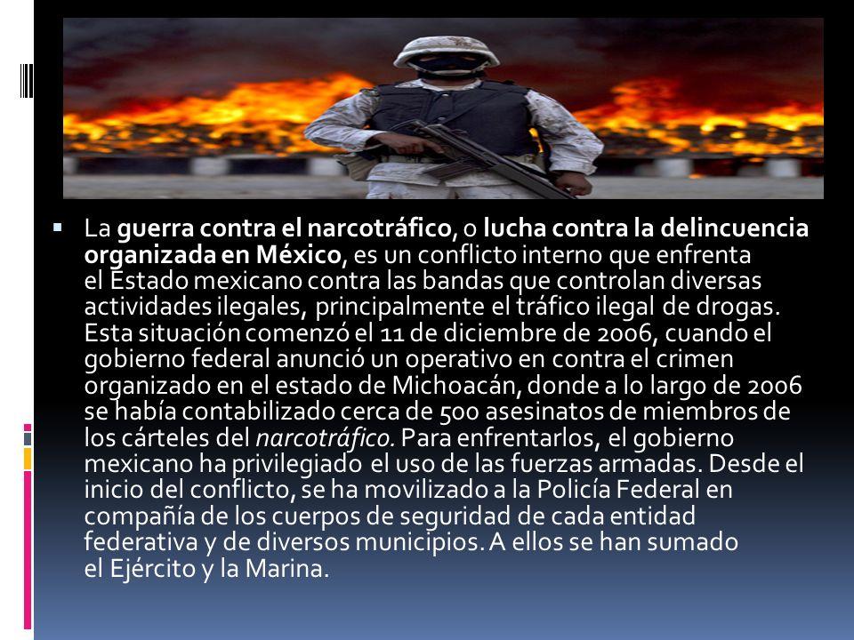 La guerra contra el narcotráfico, o lucha contra la delincuencia organizada en México, es un conflicto interno que enfrenta el Estado mexicano contra las bandas que controlan diversas actividades ilegales, principalmente el tráfico ilegal de drogas.