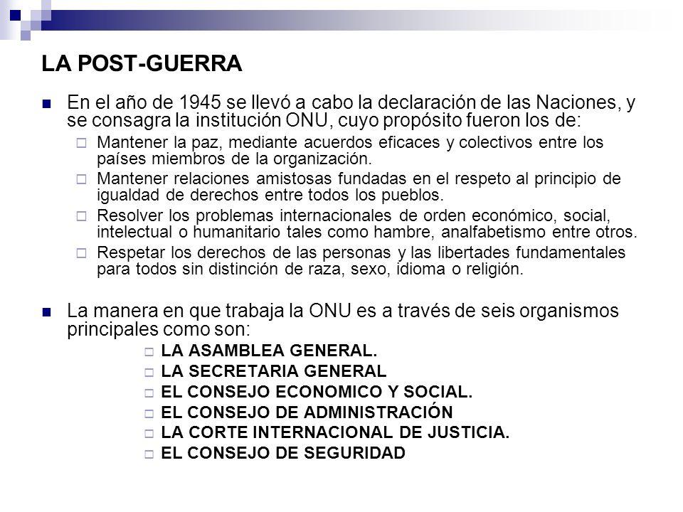 LA POST-GUERRA En el año de 1945 se llevó a cabo la declaración de las Naciones, y se consagra la institución ONU, cuyo propósito fueron los de: