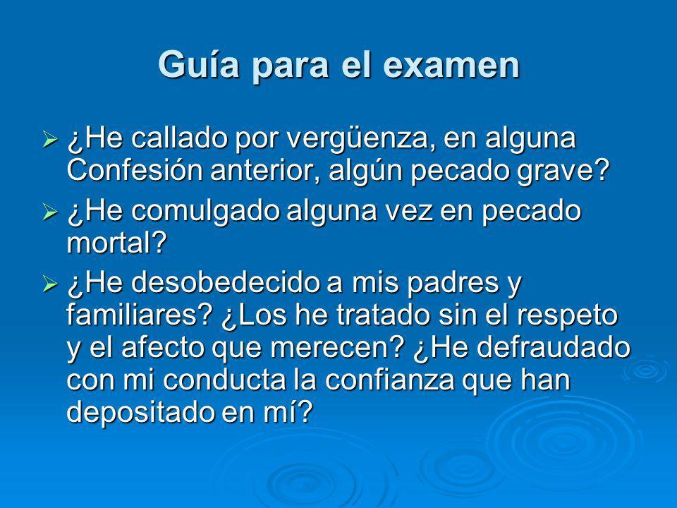 Guía para el examen ¿He callado por vergüenza, en alguna Confesión anterior, algún pecado grave ¿He comulgado alguna vez en pecado mortal