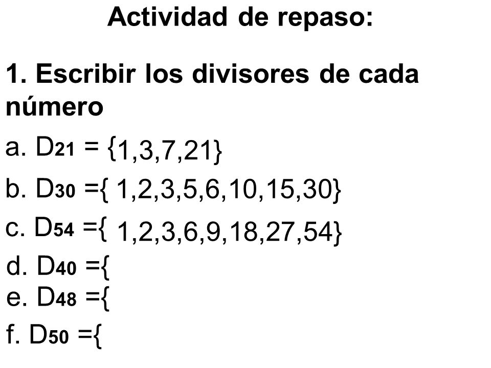 Actividad de repaso: 1. Escribir los divisores de cada número. a. D21 = { 1,3,7,21} b. D30 ={ 1,2,3,5,6,10,15,30}