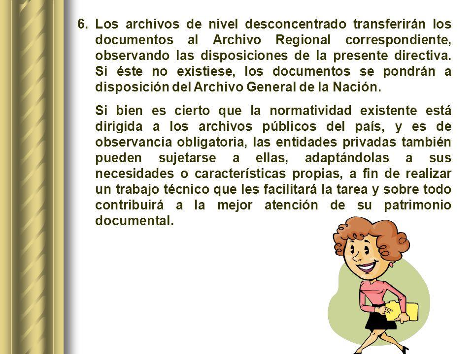 Los archivos de nivel desconcentrado transferirán los documentos al Archivo Regional correspondiente, observando las disposiciones de la presente directiva. Si éste no existiese, los documentos se pondrán a disposición del Archivo General de la Nación.