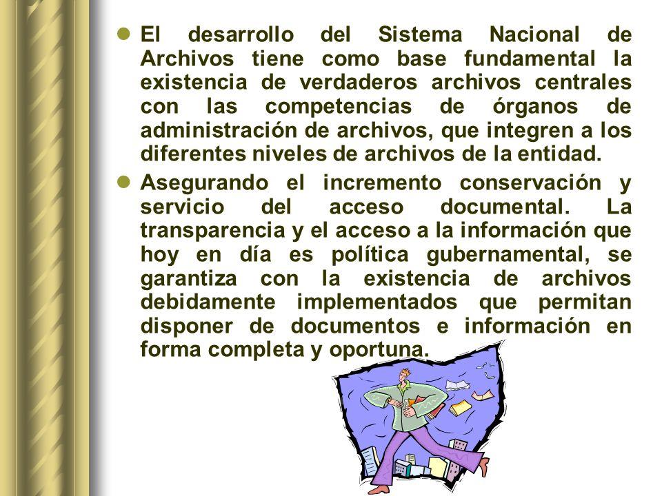 El desarrollo del Sistema Nacional de Archivos tiene como base fundamental la existencia de verdaderos archivos centrales con las competencias de órganos de administración de archivos, que integren a los diferentes niveles de archivos de la entidad.