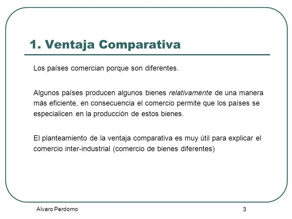 1. Ventaja Comparativa Los países comercian porque son diferentes.