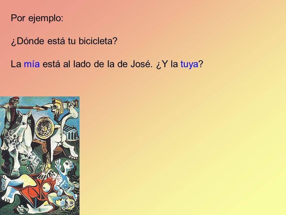 Por ejemplo: ¿Dónde está tu bicicleta La mía está al lado de la de José. ¿Y la tuya