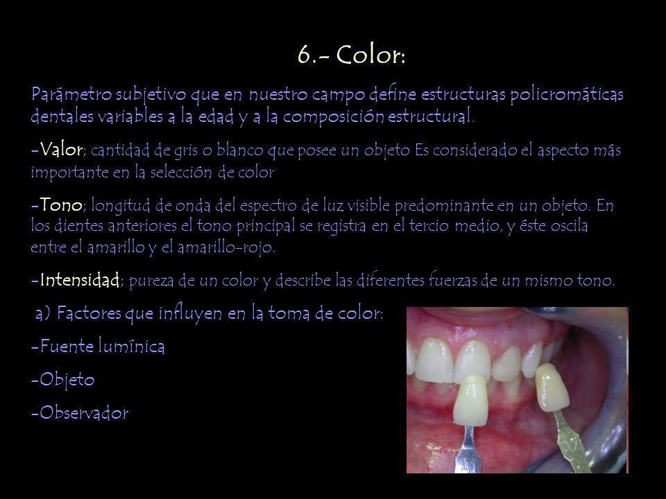 6.- Color: Parámetro subjetivo que en nuestro campo define estructuras policromáticas dentales variables a la edad y a la composición estructural.