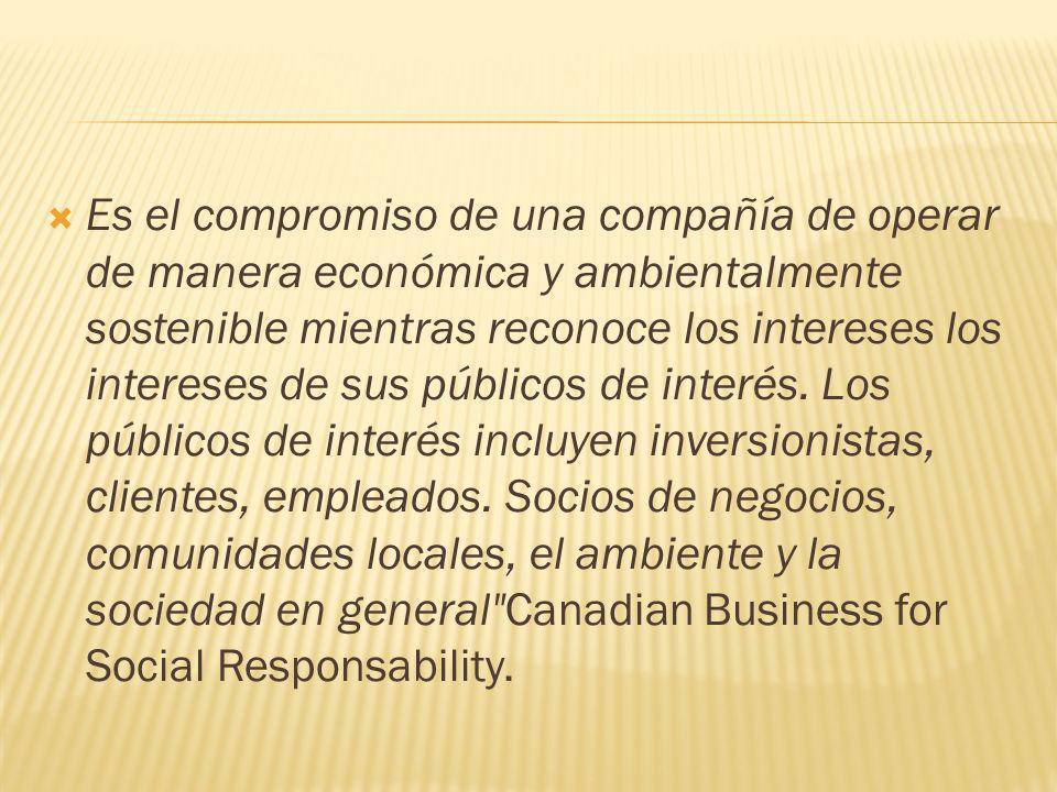 Es el compromiso de una compañía de operar de manera económica y ambientalmente sostenible mientras reconoce los intereses los intereses de sus públicos de interés.