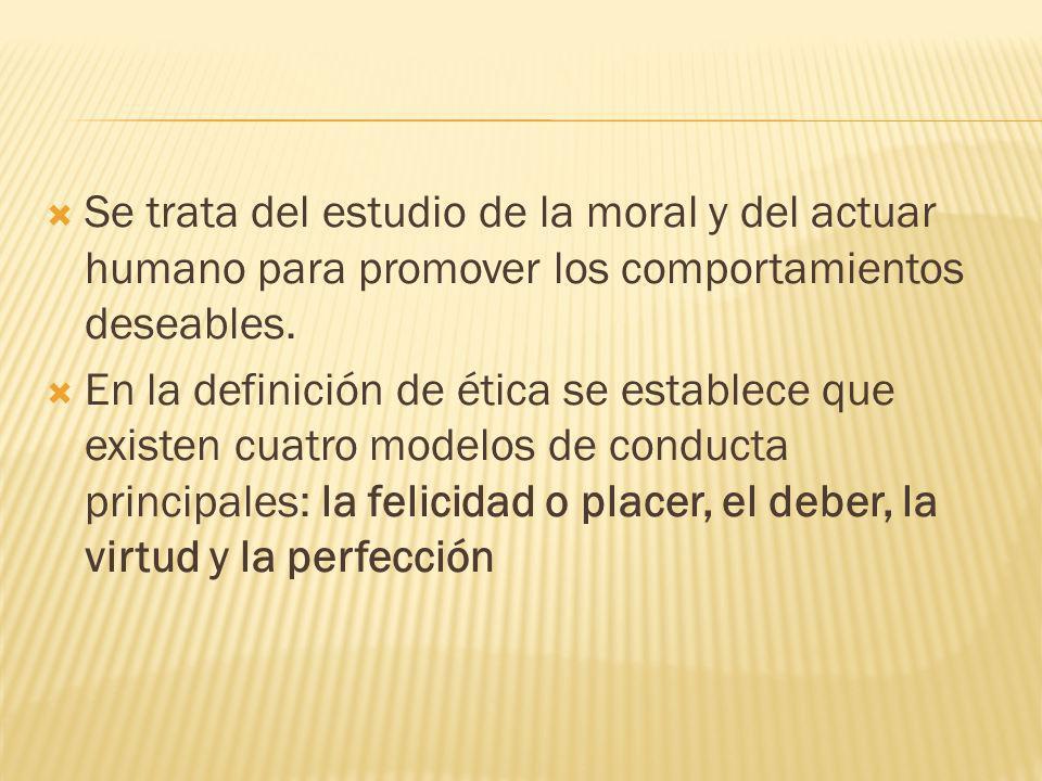 Se trata del estudio de la moral y del actuar humano para promover los comportamientos deseables.