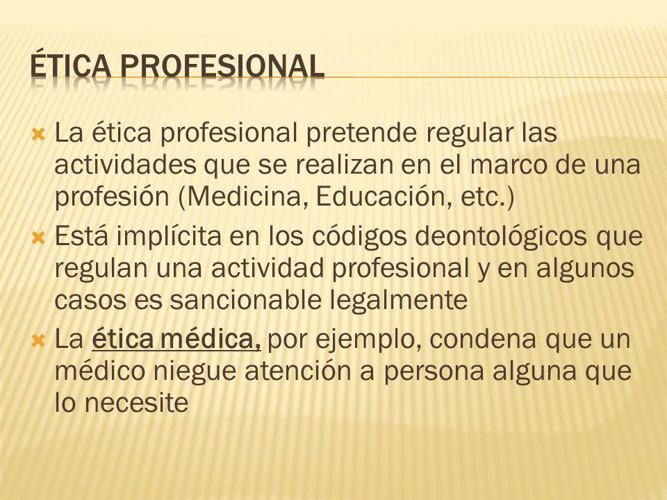 ÉTICA PROFESIONAL La ética profesional pretende regular las actividades que se realizan en el marco de una profesión (Medicina, Educación, etc.)