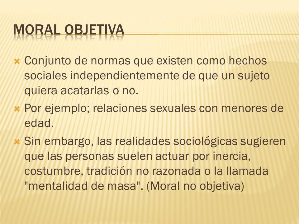 Moral objetiva Conjunto de normas que existen como hechos sociales independientemente de que un sujeto quiera acatarlas o no.
